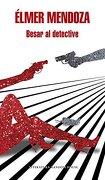 Besar al Detective - Elmer Mendoza - Literatura Random House