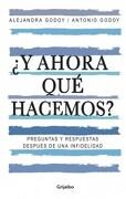 Y Ahora qué Hacemos? Preguntas y Respuestas Después de una Infidelidad - Alejandra Godoy - Grijalbo