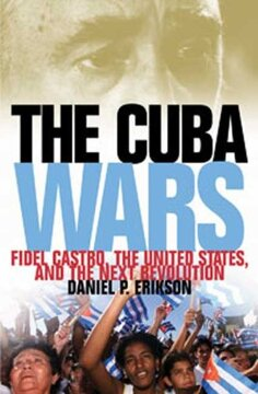 portada The Cuba Wars: Fidel Castro, the United States, and the Next Revolution (libro en Inglés)
