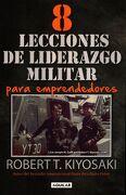 8 Lecciones de Liderazgo Militar Para Emprendedores - Robert T. Kiyosaki - Aguilar