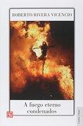 A Fuego Eterno Condenados - Roberto Rivera Vicencio - Fondo de Cultura Económica