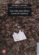Vida Entre Libros, Una. Letras de América - Pedro Lastra - Fondo De Cultura Económica