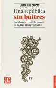 Una República sin Buitres. Para Bajar el Costo de Invertir en la Argentina Productiva - Juan José Cruces - Fondo De Cultura Economica