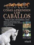 Como Aprenden los Caballos. Trabajo en Piso, Entrenamiento y Monta - Alfonso Aguilar - Trillas