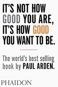 It's not how Good you Are, It's how Good you Want to be: The World's Best Selling Book (libro en Inglés) - Paul Arden - Phaidon Press