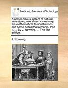 A Compendious System of Natural Philosophy, With Notes. Containing the Mathematical Demonstrations, and Some Occasional Remarks. Part ii.    By j. Rowning,.   The Fifth Edition. (libro en Inglés) - J. Rowning - Gale Ecco, Print Editions