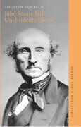 John Stuart Mill. Un Disidente Liberal - Agustín Squella - Ediciones Udp