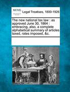 The new National tax Law: As Approved June 30, 1864: Embracing, Also, a Complete Alphabetical Summary of Articles Taxed, Rates Imposed, &c. (libro en Inglés) - multiple contributors - Gale, Making Of Modern Law