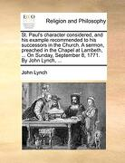 St. Paul's Character Considered, and his Example Recommended to his Successors in the Church. A Sermon, Preached in the Chapel at Lambeth,.   On Sunday, September 8, 1771. By John Lynch,. (libro en Inglés) - John Lynch - Gale Ecco, Print Editions