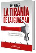 La tiranía de la igualdad - Axel Kaiser - Ediciones El Mercurio