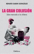 LA GRAN COLUSIÓN. LIBRE MERCADO A LA CHILENA - Renato Garín - Catalonia