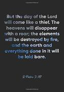 2 Peter 3: 10 Notebook: But the day of the Lord Will Come Like a Thief. The Heavens Will Disappear With a Roar; The Elements Will be Destroyed by Fire,.   Bible Verse Christian Journal (libro en Inglés)